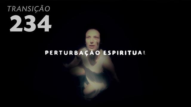 Transição 234 - Perturbação Espiritual