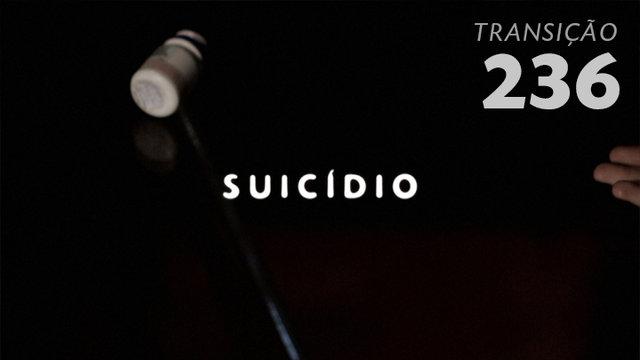 Transição 236 - Suicídio