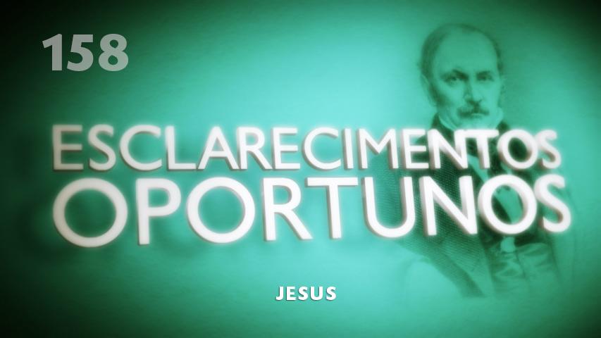 Esclarecimentos Oportunos 158 - Jesus