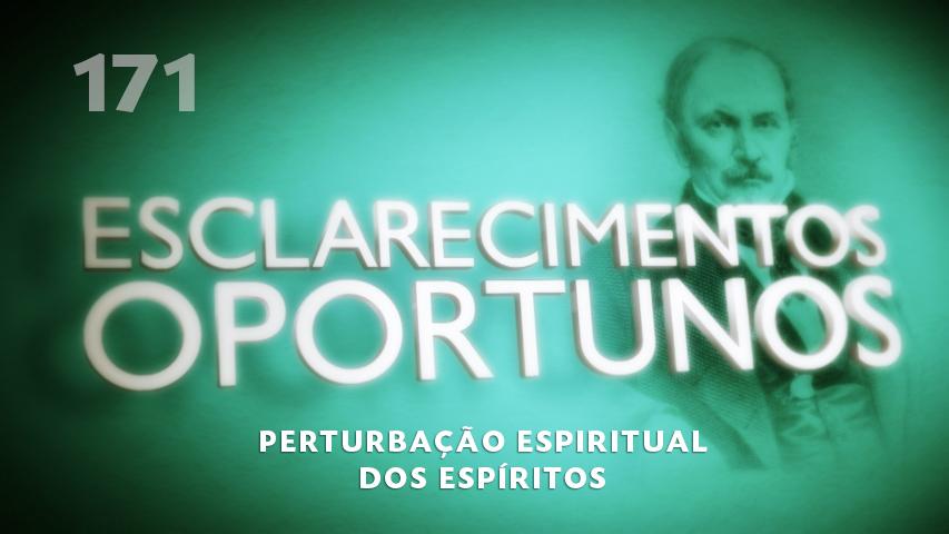 Esclarecimentos Oportunos 171 - Perturbação espiritual dos espíritos