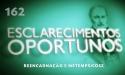 Esclarecimentos Oportunos 162 - Reencarnação e Metempsicose