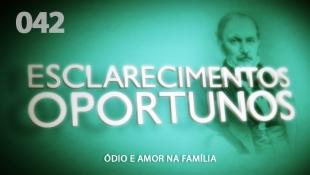 Esclarecimentos Oportunos 042 - Ódio e Amor na Família