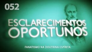 Esclarecimentos Oportunos 052 - Fanatismo na Doutrina Espírita