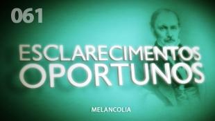 Esclarecimentos Oportunos 061 - Melancolia