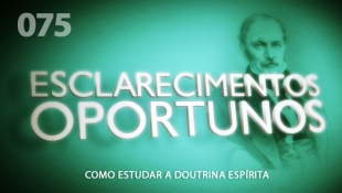Esclarecimentos Oportunos 075 - Como Estudar a Doutrina Espírita