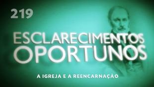 Esclarecimentos Oportunos 219 - A Igreja e a reencarnação