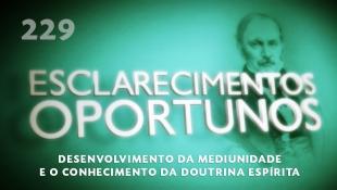 Esclarecimentos Oportunos 229 - Desenvolvimento da mediunidade e o conhecimento da doutrina espírita