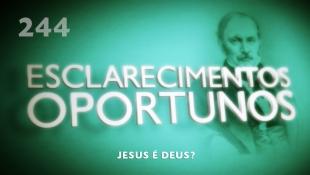 Esclarecimentos Oportunos 244 - Jesus é Deus?