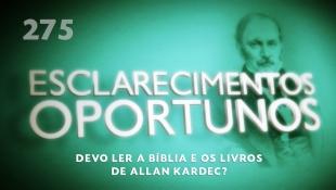 Esclarecimentos Oportunos 275 - Devo ler a Bíblia e os livros de Allan Kardec?