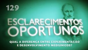 Esclarecimentos Oportunos 129 - Qual a diferença entre experimentação e desenvolvimento mediúnicos?