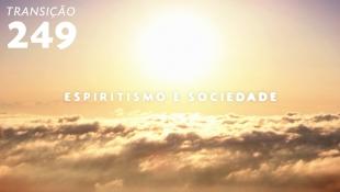 Transição 249 - Espiritismo e Sociedade